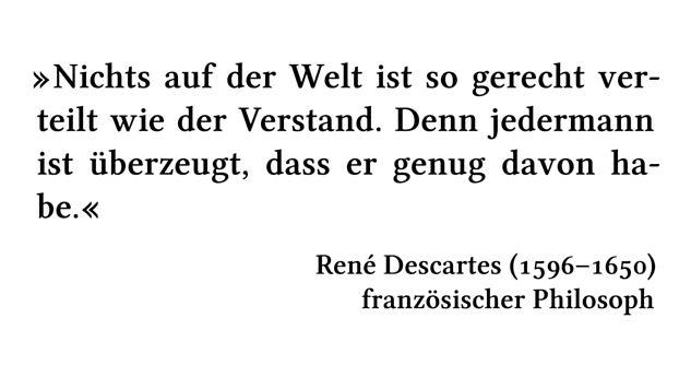 Nichts auf der Welt ist so gerecht verteilt wie der Verstand. Denn jedermann ist überzeugt, dass er genug davon habe. - René Descartes (1596-1650) - französischer Philosoph