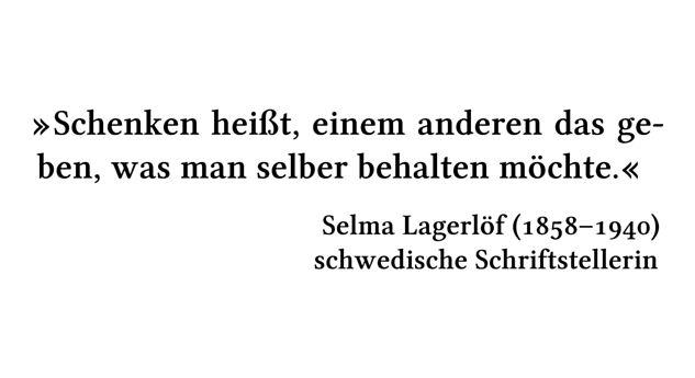 Schenken heißt, einem anderen das geben, was man selber behalten möchte. - Selma Lagerlöf (1858-1940) - schwedische Schriftstellerin