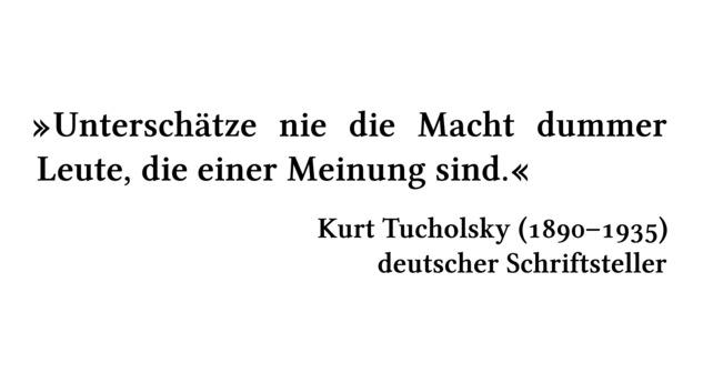 Unterschätze nie die Macht dummer Leute, die einer Meinung sind. - Kurt Tucholsky (1890-1935) - deutscher Schriftsteller