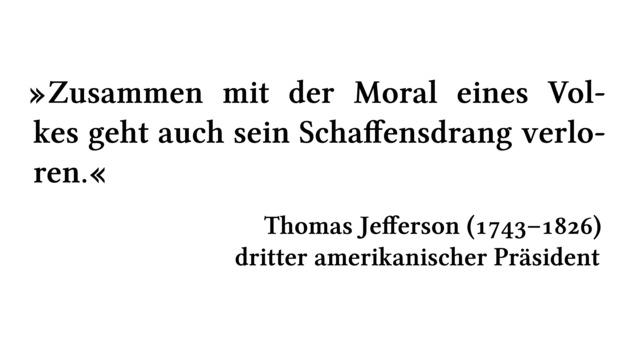 Zusammen mit der Moral eines Volkes geht auch sein Schaffensdrang verloren. - Thomas Jefferson (1743-1826) - dritter amerikanischer Präsident