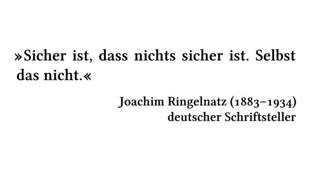 Sicher ist, dass nichts sicher ist. Selbst das nicht. - Joachim Ringelnatz (1883-1934) - deutscher Schriftsteller