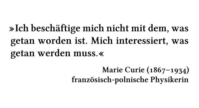 Ich beschäftige mich nicht mit dem, was getan worden ist. Mich interessiert, was getan werden muss. - Marie Curie (1867-1934) - französisch-polnische Physikerin
