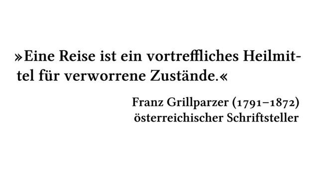 Eine Reise ist ein vortreffliches Heilmittel für verworrene Zustände. - Franz Grillparzer (1791-1872) - österreichischer Schriftsteller