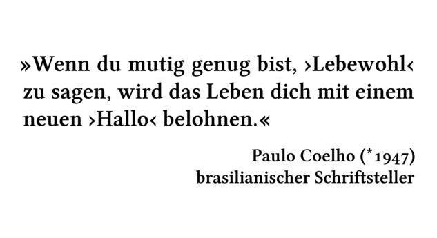 Wenn du mutig genug bist, \enquote{Lebewohl} zu sagen, wird das Leben dich mit einem neuen \enquote{Hallo} belohnen. - Paulo Coelho (*1947) - brasilianischer Schriftsteller