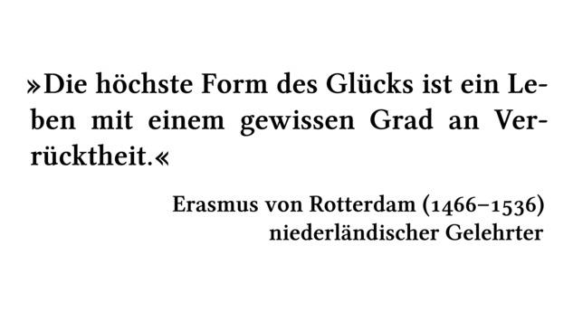 Die höchste Form des Glücks ist ein Leben mit einem gewissen Grad an Verrücktheit. - Erasmus von Rotterdam (1466-1536) - niederländischer Gelehrter