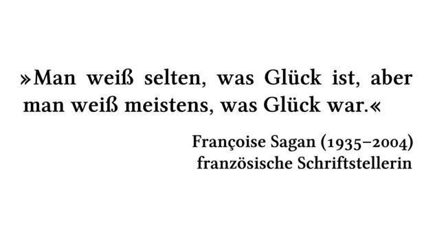 Man weiß selten, was Glück ist, aber man weiß meistens, was Glück war. - Françoise Sagan (1935-2004) - französische Schriftstellerin