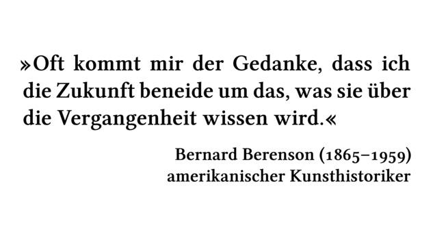 Oft kommt mir der Gedanke, dass ich die Zukunft beneide um das, was sie über die Vergangenheit wissen wird. - Bernard Berenson (1865-1959) - amerikanischer Kunsthistoriker