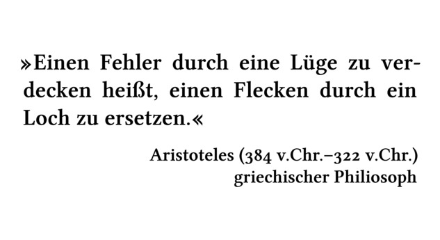 Einen Fehler durch eine Lüge zu verdecken heißt, einen Flecken durch ein Loch zu ersetzen. - Aristoteles (384 v.Chr.-322 v.Chr.) - griechischer Philiosoph
