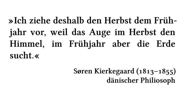 Ich ziehe deshalb den Herbst dem Frühjahr vor, weil das Auge im Herbst den Himmel, im Frühjahr aber die Erde sucht. - Søren Kierkegaard (1813-1855) - dänischer Philiosoph