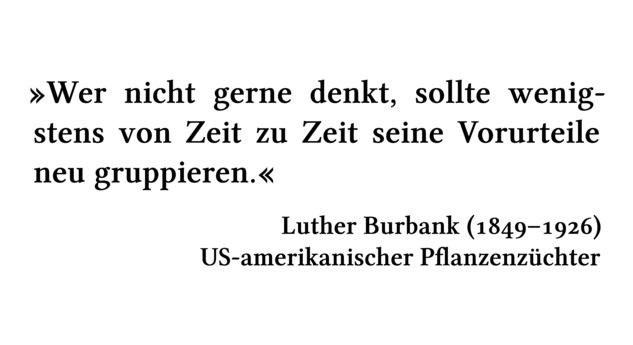 Wer nicht gerne denkt, sollte wenigstens von Zeit zu Zeit seine Vorurteile neu gruppieren. - Luther Burbank (1849-1926) - US-amerikanischer Pflanzenzüchter