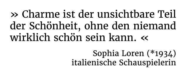 Charme ist der unsichtbare Teil der Schönheit, ohne den niemand wirklich schön sein kann. - Sophia Loren (*1934) - italienische Schauspielerin