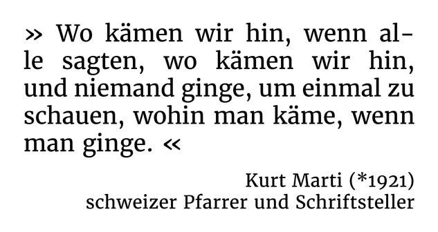 Wo kämen wir hin, wenn alle sagten, wo kämen wir hin, und niemand ginge, um einmal zu schauen, wohin man käme, wenn man ginge. - Kurt Marti (*1921) - schweizer Pfarrer und Schriftsteller