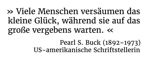 Viele Menschen versäumen das kleine Glück, während sie auf das große vergebens warten. - Pearl S. Buck (1892-1973) - US-amerikanische Schriftstellerin