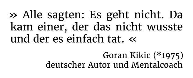 Alle sagten: Es geht nicht. Da kam einer, der das nicht wusste und der es einfach tat. - Goran Kikic (*1975) - deutscher Autor und Mentalcoach