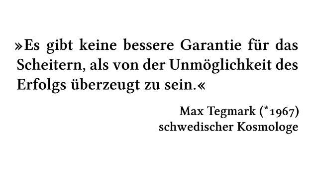 Es gibt keine bessere Garantie für das Scheitern, als von der Unmöglichkeit des Erfolgs überzeugt zu sein. - Max Tegmark (*1967) - schwedischer Kosmologe
