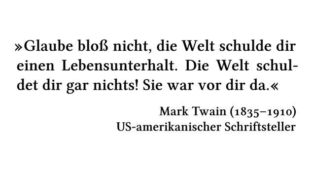 Glaube bloß nicht, die Welt schulde dir einen Lebensunterhalt. Die Welt schuldet dir gar nichts! Sie war vor dir da. - Mark Twain (1835-1910) - US-amerikanischer Schriftsteller