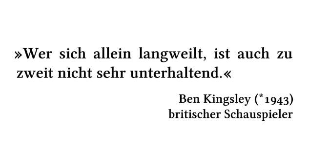 Wer sich allein langweilt, ist auch zu zweit nicht sehr unterhaltend. - Ben Kingsley (*1943) - britischer Schauspieler