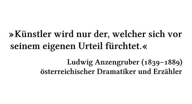 Künstler wird nur der, welcher sich vor seinem eigenen Urteil fürchtet. - Ludwig Anzengruber (1839-1889) - österreichischer Dramatiker und Erzähler