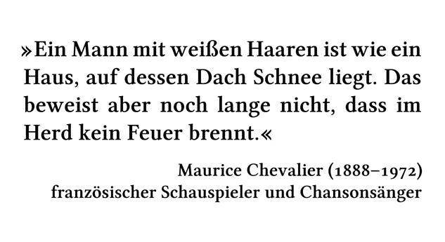 Ein Mann mit weißen Haaren ist wie ein Haus, auf dessen Dach Schnee liegt. Das beweist aber noch lange nicht, dass im Herd kein Feuer brennt. - Maurice Chevalier (1888-1972) - französischer Schauspieler und Chansonsänger