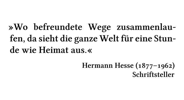 Wo befreundete Wege zusammenlaufen, da sieht die ganze Welt für eine Stunde wie Heimat aus. - Hermann Hesse (1877-1962) - Schriftsteller
