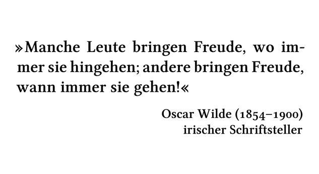 Manche Leute bringen Freude, wo immer sie hingehen; andere bringen Freude, wann immer sie gehen! - Oscar Wilde (1854-1900) - irischer Schriftsteller