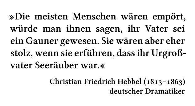 Die meisten Menschen wären empört, würde man ihnen sagen, ihr Vater sei ein Gauner gewesen. Sie wären aber eher stolz, wenn sie erführen, dass ihr Urgroßvater Seeräuber war. - Christian Friedrich Hebbel (1813-1863) - deutscher Dramatiker