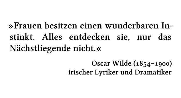 Frauen besitzen einen wunderbaren Instinkt. Alles entdecken sie, nur das Nächstliegende nicht. - Oscar Wilde (1854-1900) - irischer Lyriker und Dramatiker