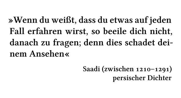 Wenn du weißt, dass du etwas auf jeden Fall erfahren wirst, so beeile dich nicht, danach zu fragen; denn dies schadet deinem Ansehen - Saadi (zwischen 1210-1291) - persischer Dichter