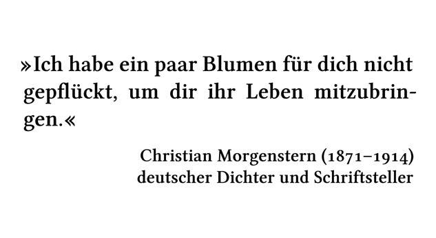 Ich habe ein paar Blumen für dich nicht gepflückt, um dir ihr Leben mitzubringen. - Christian Morgenstern (1871-1914) - deutscher Dichter und Schriftsteller
