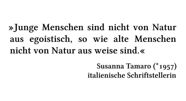 Junge Menschen sind nicht von Natur aus egoistisch, so wie alte Menschen nicht von Natur aus weise sind. - Susanna Tamaro (*1957) - italienische Schriftstellerin