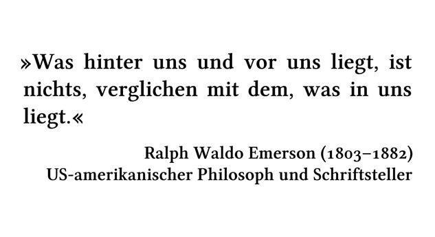 Was hinter uns und vor uns liegt, ist nichts, verglichen mit dem, was in uns liegt. - Ralph Waldo Emerson (1803-1882) - US-amerikanischer Philosoph und Schriftsteller