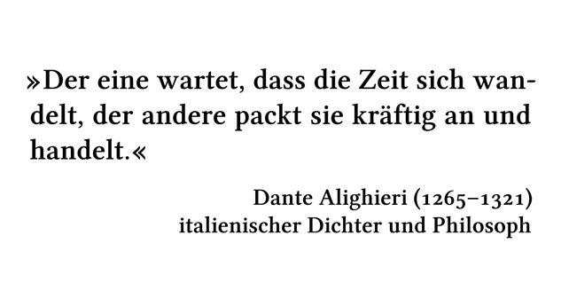 Der eine wartet, dass die Zeit sich wandelt, der andere packt sie kräftig an und handelt. - Dante Alighieri (1265-1321) - italienischer Dichter und Philosoph