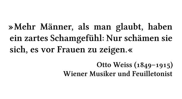 Mehr Männer, als man glaubt, haben ein zartes Schamgefühl: Nur schämen sie sich, es vor Frauen zu zeigen. - Otto Weiss (1849-1915) - Wiener Musiker und Feuilletonist