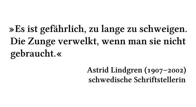 Es ist gefährlich, zu lange zu schweigen. Die Zunge verwelkt, wenn man sie nicht gebraucht. - Astrid Lindgren (1907-2002) - schwedische Schriftstellerin