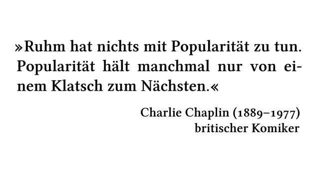 Ruhm hat nichts mit Popularität zu tun. Popularität hält manchmal nur von einem Klatsch zum Nächsten. - Charlie Chaplin (1889-1977) - britischer Komiker