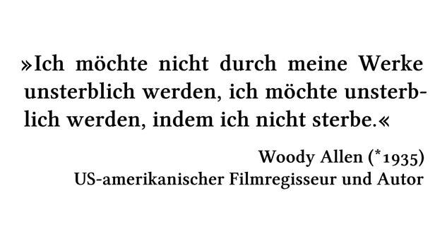 Ich möchte nicht durch meine Werke unsterblich werden, ich möchte unsterblich werden, indem ich nicht sterbe. - Woody Allen (*1935) - US-amerikanischer Filmregisseur und Autor