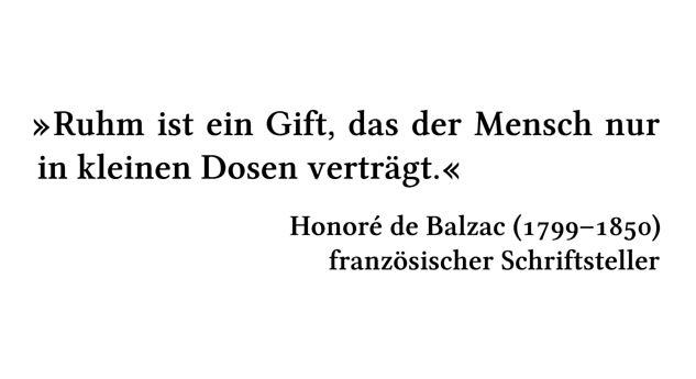 Ruhm ist ein Gift, das der Mensch nur in kleinen Dosen verträgt. - Honoré de Balzac (1799-1850) - französischer Schriftsteller