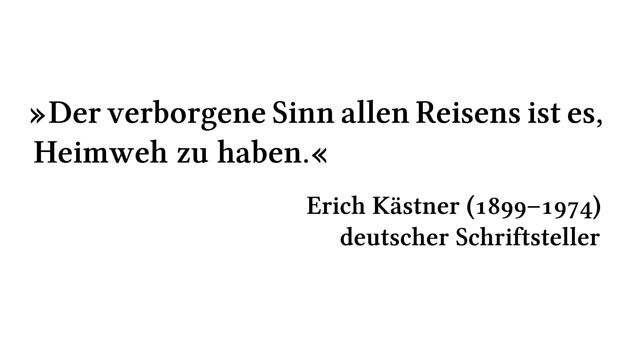 Der verborgene Sinn allen Reisens ist es, Heimweh zu haben. - Erich Kästner (1899-1974) - deutscher Schriftsteller