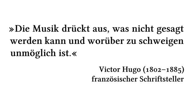 Die Musik drückt aus, was nicht gesagt werden kann und worüber zu schweigen unmöglich ist. - Victor Hugo (1802-1885) - französischer Schriftsteller