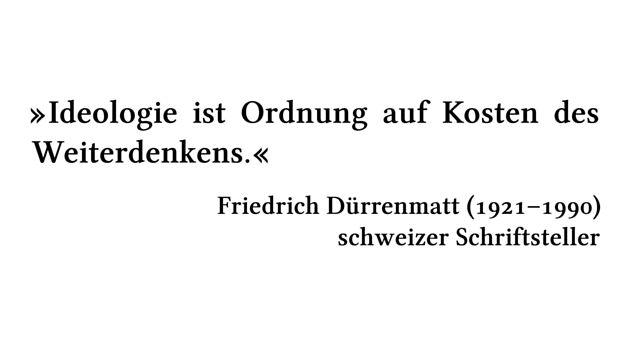 Ideologie ist Ordnung auf Kosten des Weiterdenkens. - Friedrich Dürrenmatt (1921-1990) - schweizer Schriftsteller