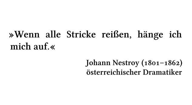 Wenn alle Stricke reißen, hänge ich mich auf. - Johann Nestroy (1801-1862) - österreichischer Dramatiker