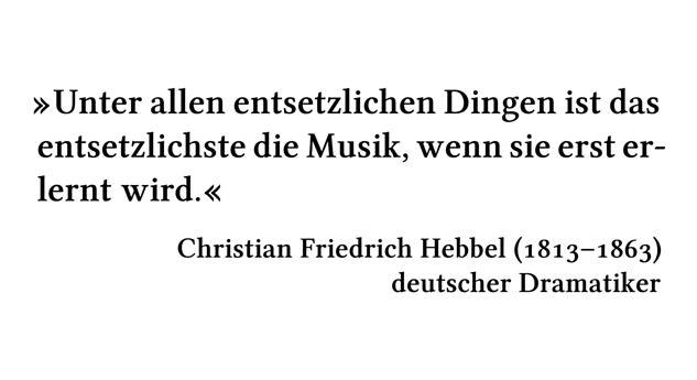 Unter allen entsetzlichen Dingen ist das entsetzlichste die Musik, wenn sie erst erlernt wird. - Christian Friedrich Hebbel (1813-1863) - deutscher Dramatiker