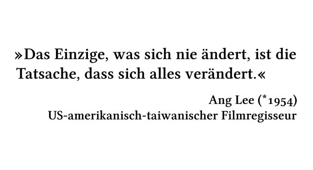 Das Einzige, was sich nie ändert, ist die Tatsache, dass sich alles verändert. - Ang Lee (*1954) - US-amerikanisch-taiwanischer Filmregisseur