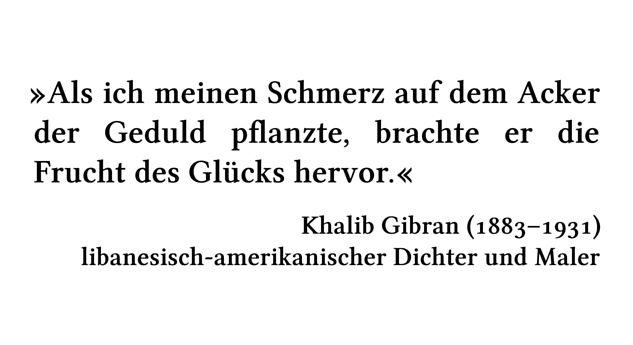 Als ich meinen Schmerz auf dem Acker der Geduld pflanzte, brachte er die Frucht des Glücks hervor. - Khalib Gibran (1883-1931) - libanesisch-amerikanischer Dichter und Maler