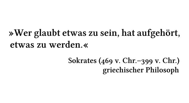 Wer glaubt etwas zu sein, hat aufgehört, etwas zu werden. - Sokrates (469 v. Chr.-399 v. Chr.) - griechischer Philosoph