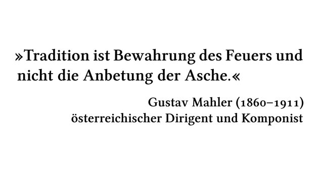Tradition ist Bewahrung des Feuers und nicht die Anbetung der Asche. - Gustav Mahler (1860-1911) - österreichischer Dirigent und Komponist