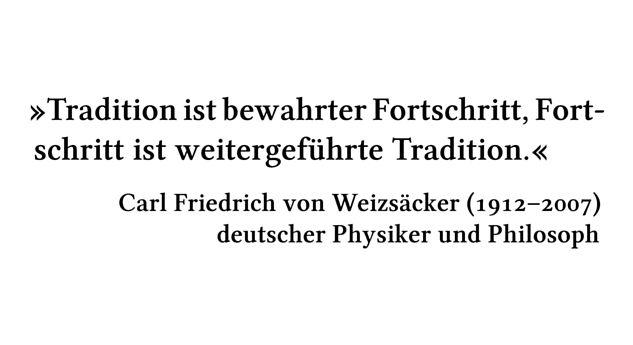 Tradition ist bewahrter Fortschritt, Fortschritt ist weitergeführte Tradition. - Carl Friedrich von Weizsäcker (1912-2007) - deutscher Physiker und Philosoph