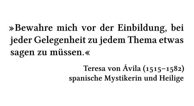 Bewahre mich vor der Einbildung, bei jeder Gelegenheit zu jedem Thema etwas sagen zu müssen. - Teresa von Ávila (1515-1582) - spanische Mystikerin und Heilige