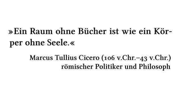 Ein Raum ohne Bücher ist wie ein Körper ohne Seele. - Marcus Tullius Cicero (106 v.Chr.-43 v.Chr.) - römischer Politiker und Philosoph