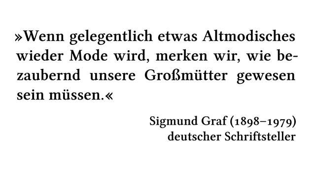 Wenn gelegentlich etwas Altmodisches wieder Mode wird, merken wir, wie bezaubernd unsere Großmütter gewesen sein müssen. - Sigmund Graf (1898-1979) - deutscher Schriftsteller
